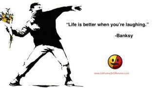 """Life is better when you're laughing"" - Banksy"