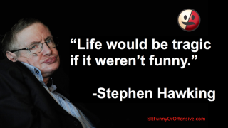 """Life Would Be Tragic If It Weren't Funny"" - Stephen Hawking"