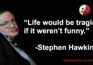 """""""Life Would Be Tragic If It Weren't Funny"""" - Stephen Hawking"""